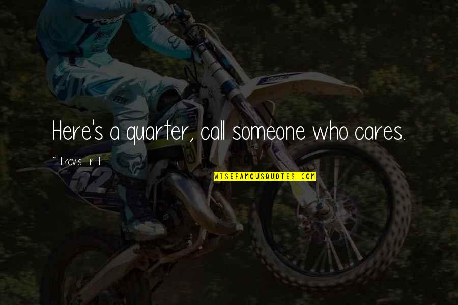 Someone Who Care Quotes By Travis Tritt: Here's a quarter, call someone who cares.