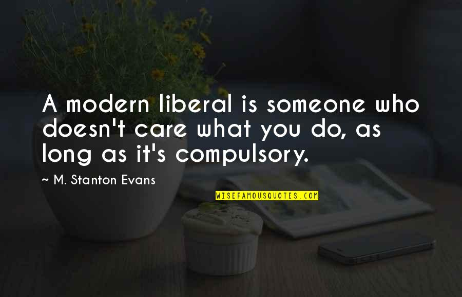 Someone Who Doesn Care Quotes By M. Stanton Evans: A modern liberal is someone who doesn't care