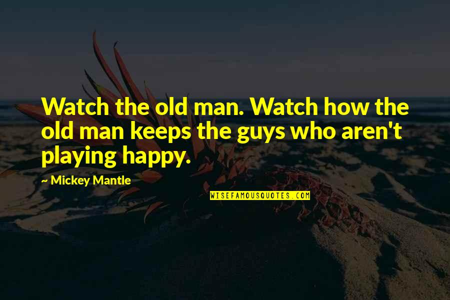 Someone Who Doesn Care Quotes By Mickey Mantle: Watch the old man. Watch how the old