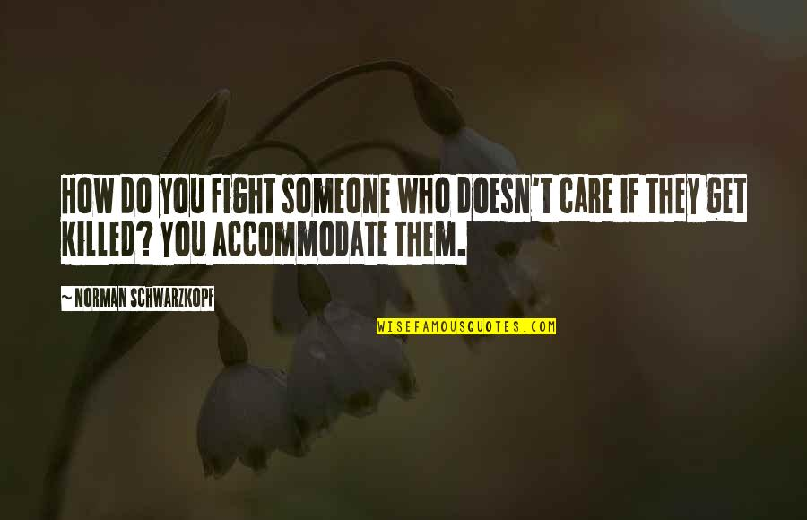 Someone Who Doesn Care Quotes By Norman Schwarzkopf: How do you fight someone who doesn't care