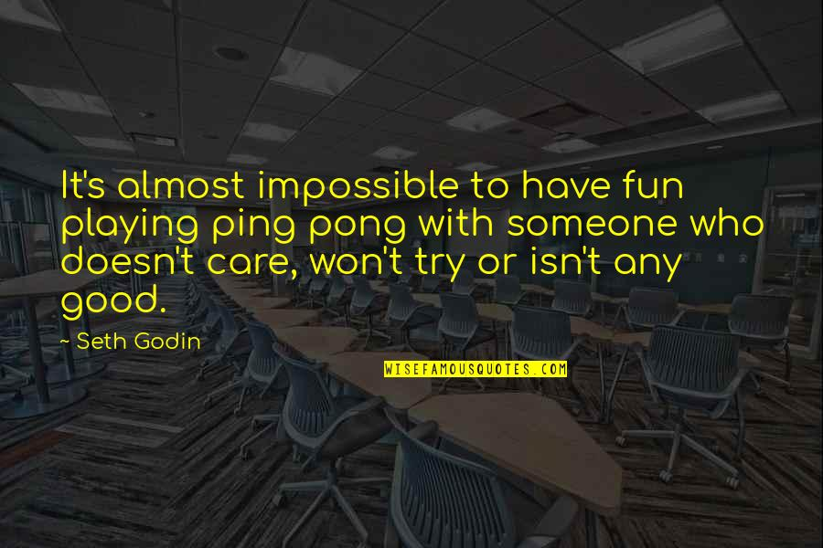 Someone Who Doesn Care Quotes By Seth Godin: It's almost impossible to have fun playing ping