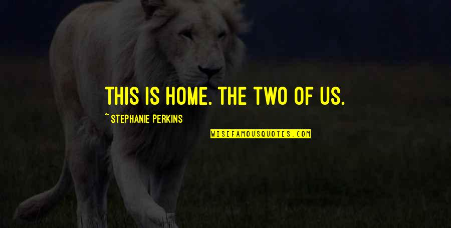 Someone Who Doesn Care Quotes By Stephanie Perkins: This is home. The two of us.