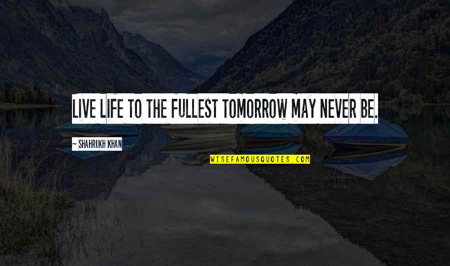 Someone Who Has Passed Away Birthday Quotes By Shahrukh Khan: Live life to the fullest tomorrow may never
