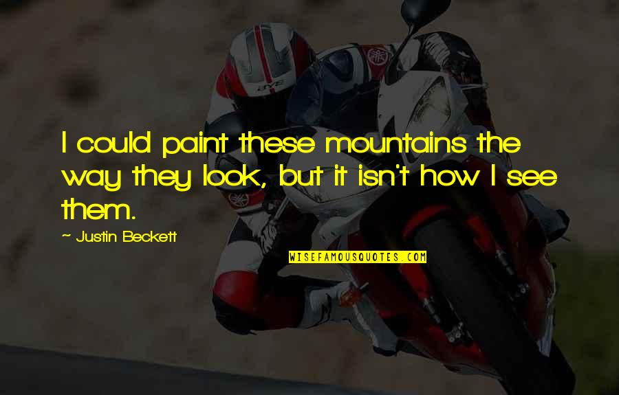 Someone Who Has Past Away Quotes By Justin Beckett: I could paint these mountains the way they
