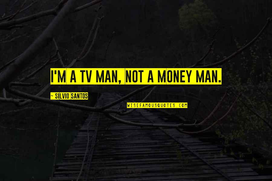 Someone Who Has Past Away Quotes By Silvio Santos: I'm a TV man, not a money man.