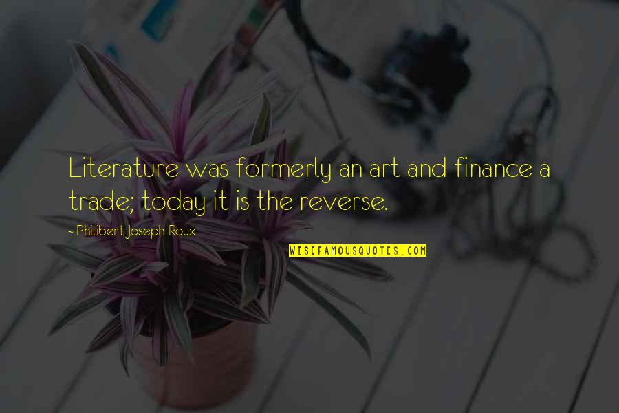 Someone Who Influenced You Quotes By Philibert Joseph Roux: Literature was formerly an art and finance a