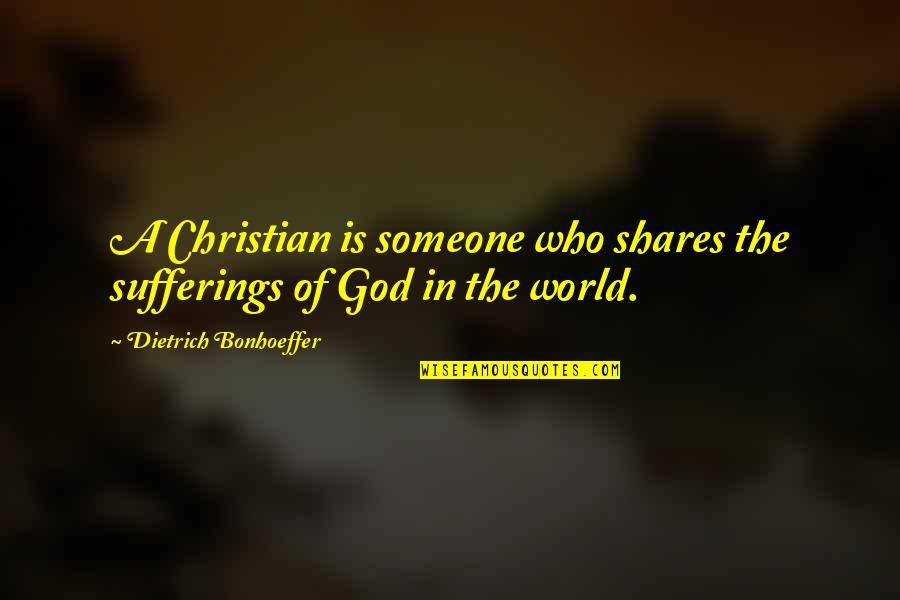 Someone Who Is There For You Quotes By Dietrich Bonhoeffer: A Christian is someone who shares the sufferings