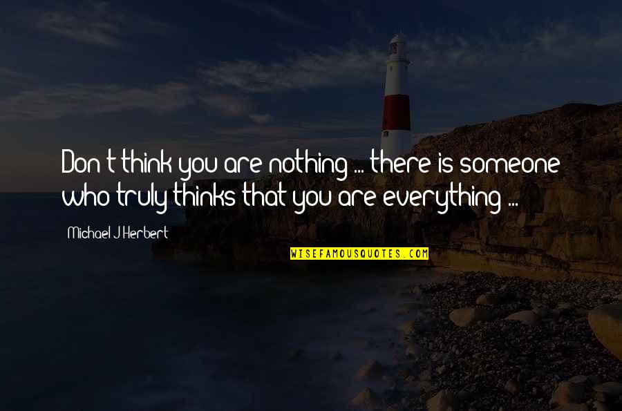 Someone Who Is There For You Quotes By Michael J Herbert: Don't think you are nothing ... there is