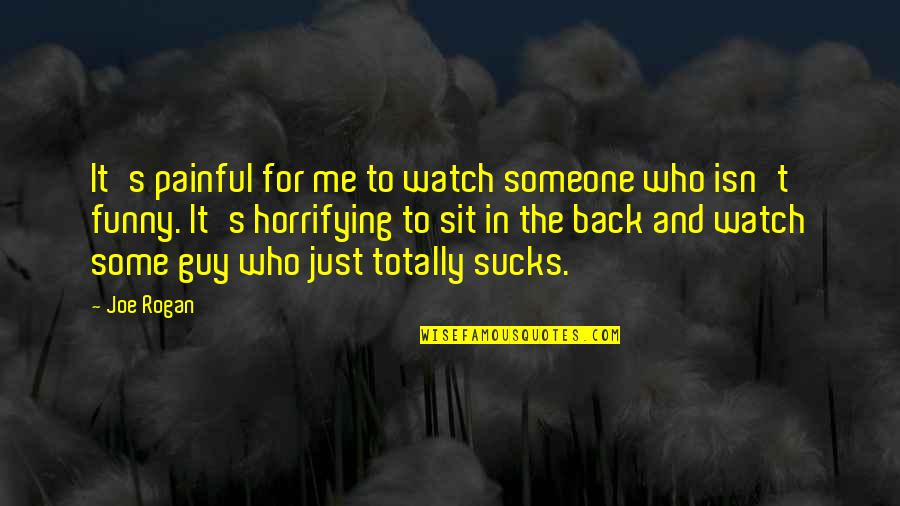 Someone Who'll Watch Over Me Quotes By Joe Rogan: It's painful for me to watch someone who
