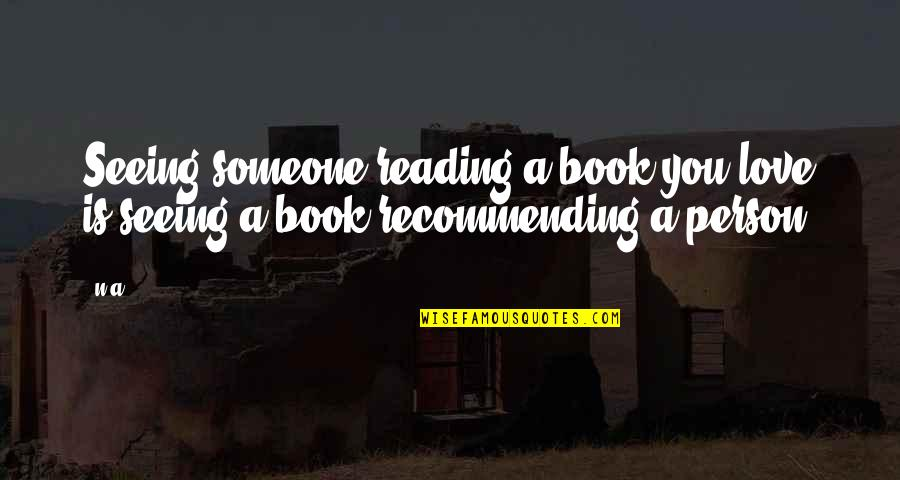 Someone Who'll Watch Over Me Quotes By N.a.: Seeing someone reading a book you love is