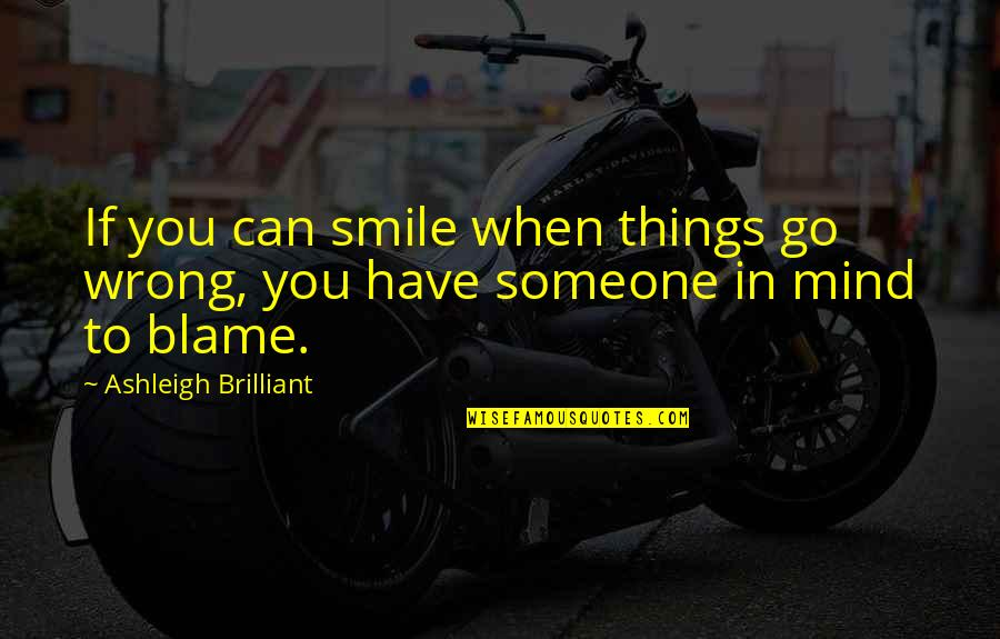 Someone You Can't Have Quotes By Ashleigh Brilliant: If you can smile when things go wrong,