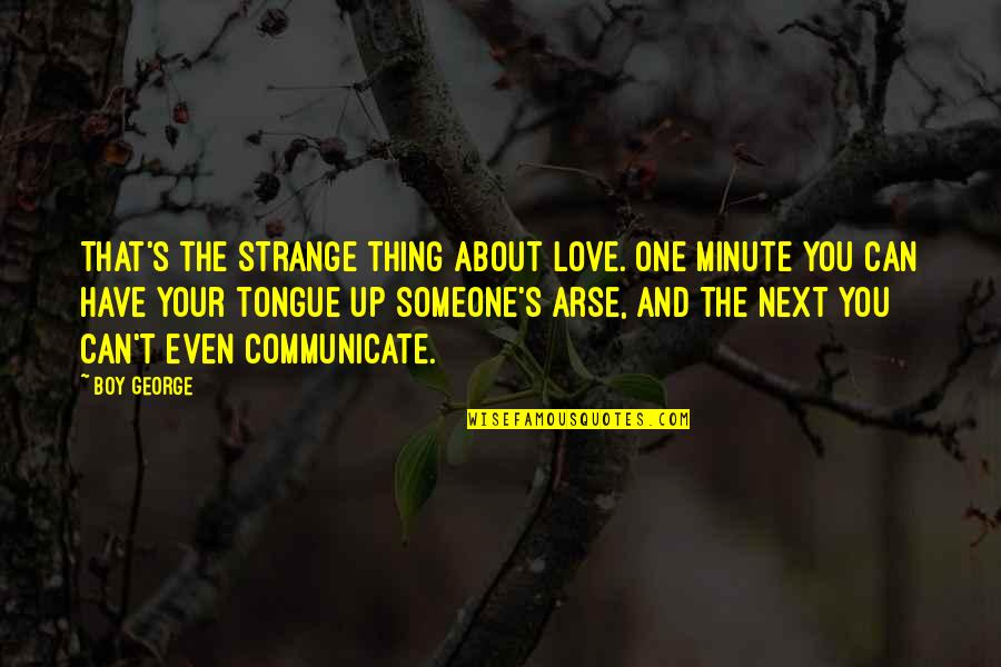 Someone You Can't Have Quotes By Boy George: That's the strange thing about love. One minute