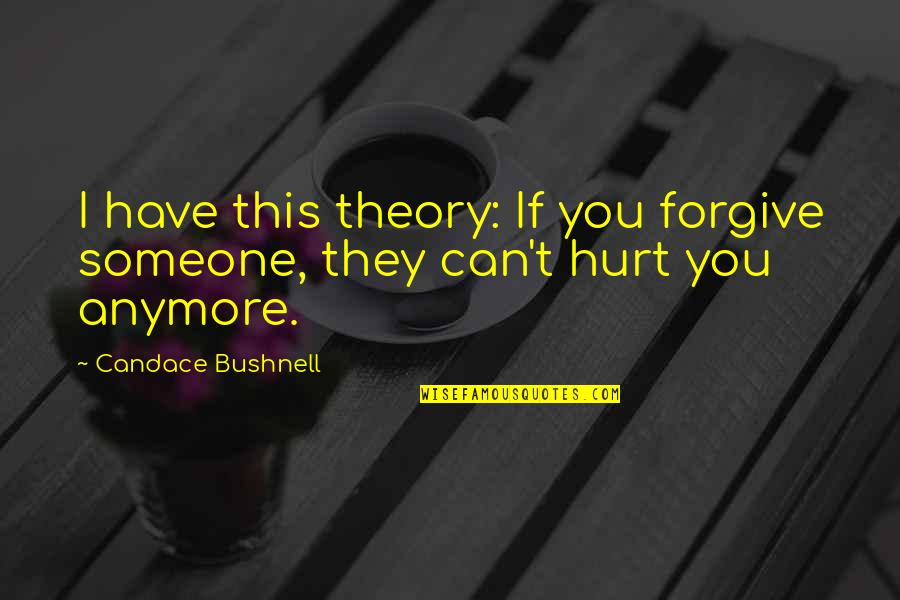 Someone You Can't Have Quotes By Candace Bushnell: I have this theory: If you forgive someone,