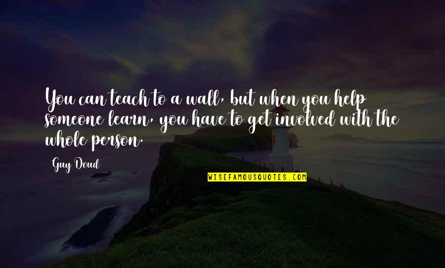 Someone You Can't Have Quotes By Guy Doud: You can teach to a wall, but when