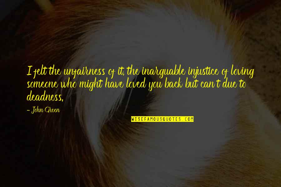 Someone You Can't Have Quotes By John Green: I felt the unfairness of it, the inarguable