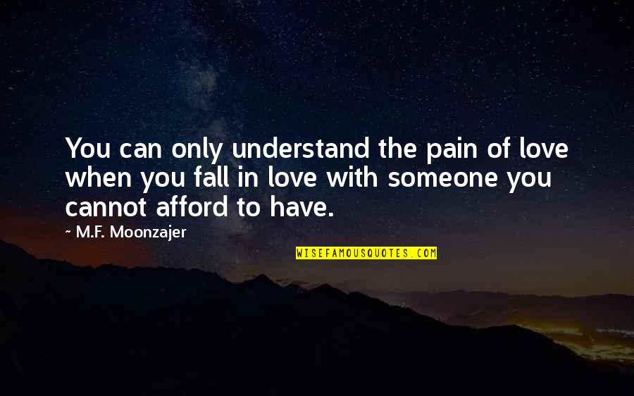 Someone You Can't Have Quotes By M.F. Moonzajer: You can only understand the pain of love