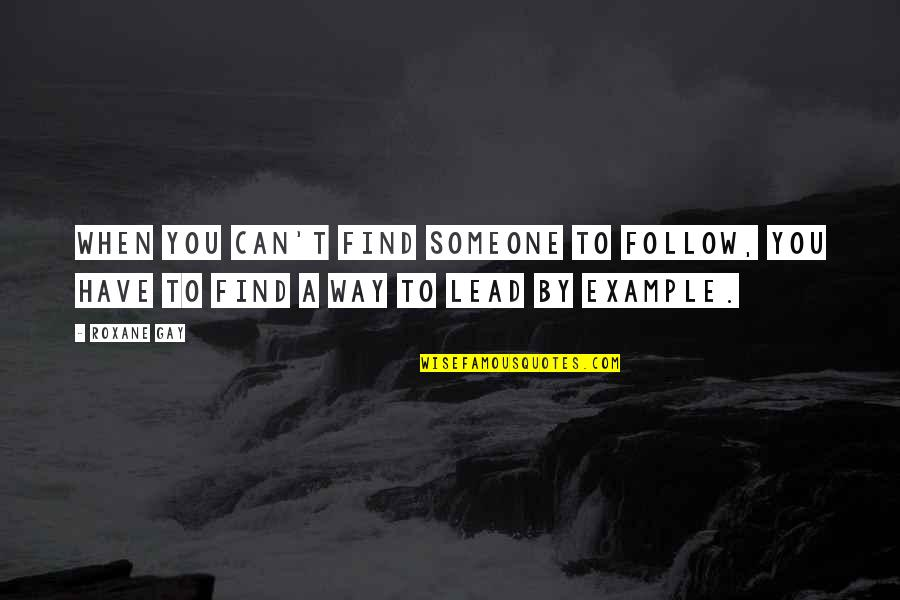 Someone You Can't Have Quotes By Roxane Gay: When you can't find someone to follow, you