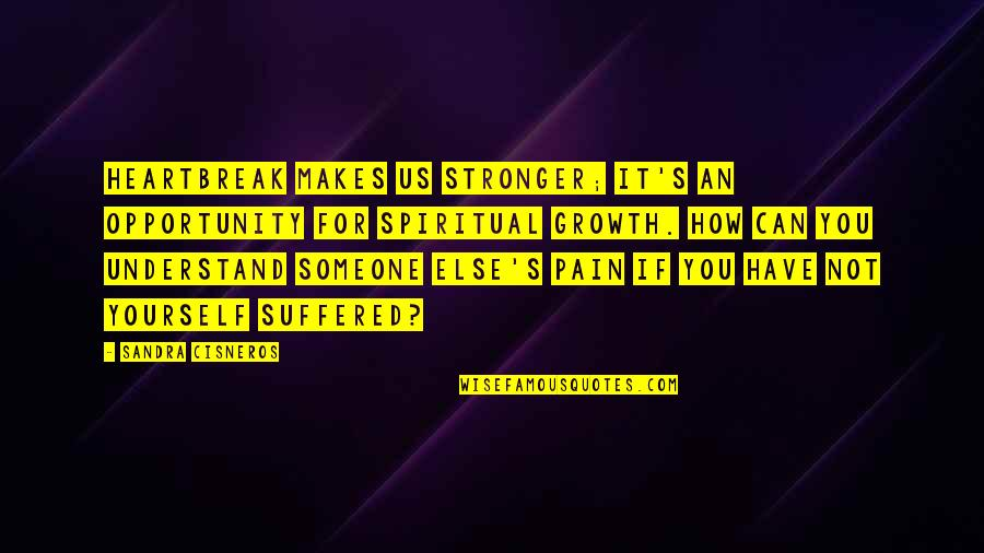 Someone You Can't Have Quotes By Sandra Cisneros: Heartbreak makes us stronger; it's an opportunity for