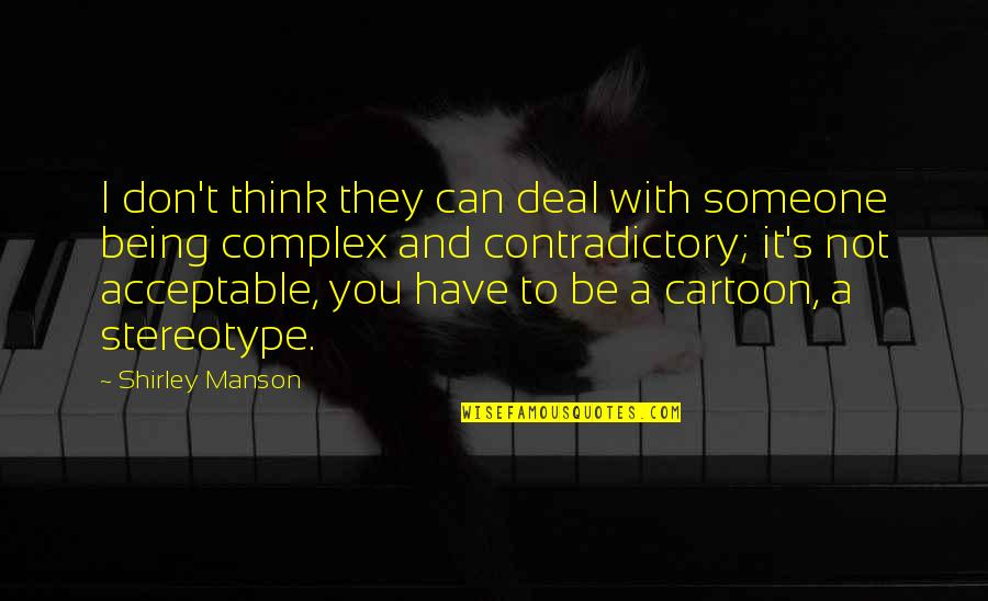 Someone You Can't Have Quotes By Shirley Manson: I don't think they can deal with someone