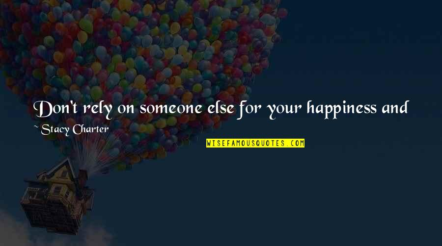 Someone You Can't Have Quotes By Stacy Charter: Don't rely on someone else for your happiness