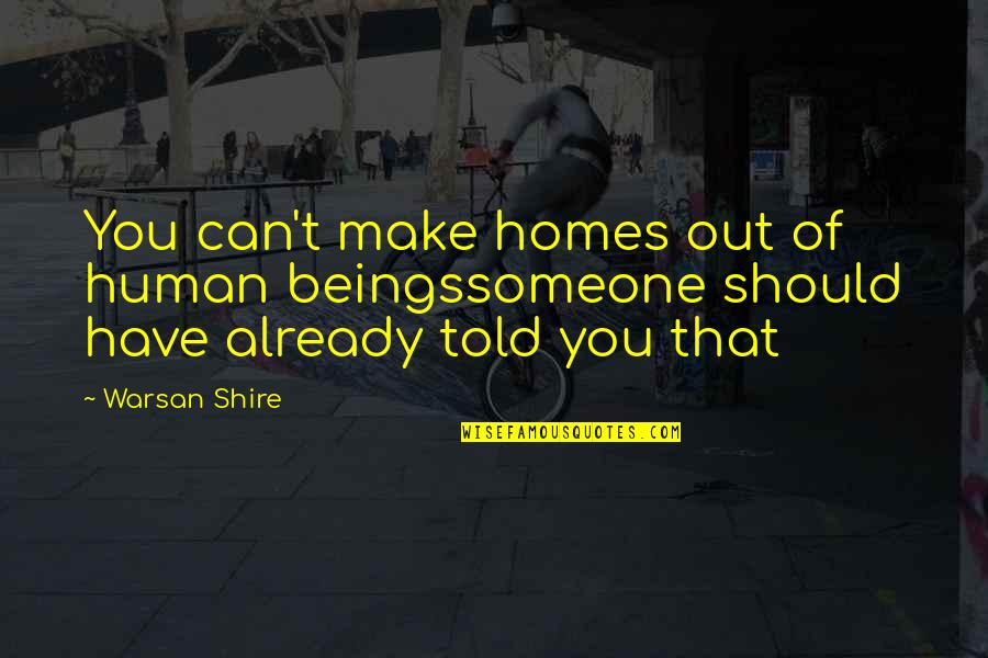 Someone You Can't Have Quotes By Warsan Shire: You can't make homes out of human beingssomeone