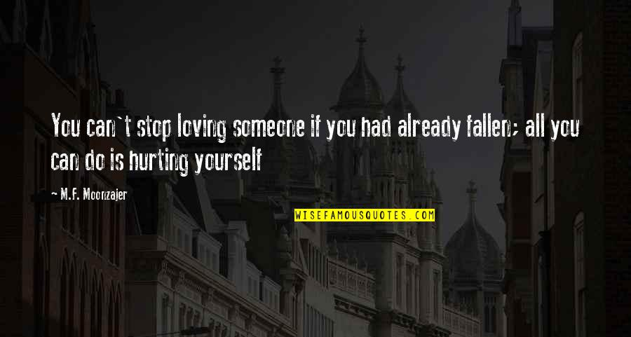 Someone You Love Hurting You Quotes By M.F. Moonzajer: You can't stop loving someone if you had