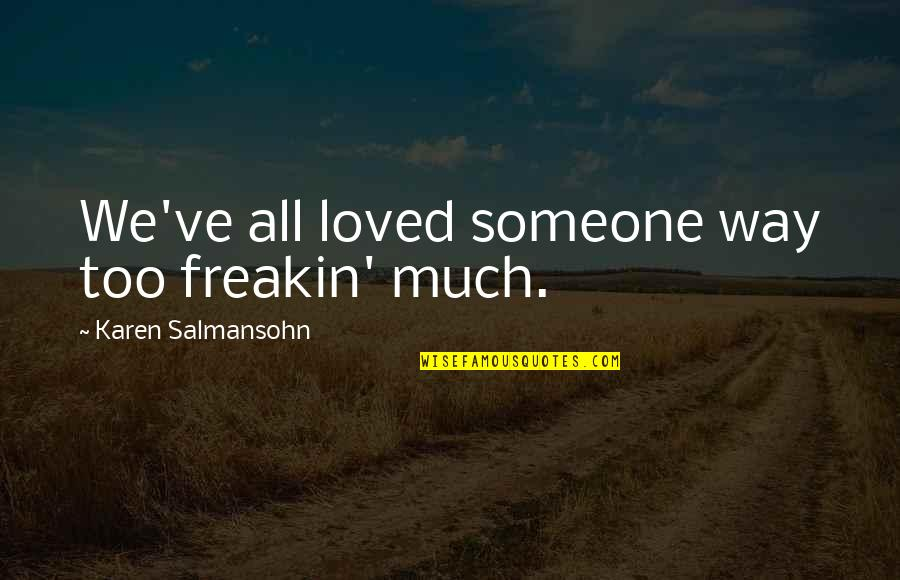 Someone You Loved Breaking Up With You Quotes By Karen Salmansohn: We've all loved someone way too freakin' much.