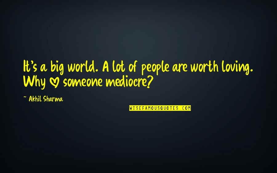 Someone's Worth Quotes By Akhil Sharma: It's a big world. A lot of people