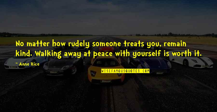 Someone's Worth Quotes By Anne Rice: No matter how rudely someone treats you, remain