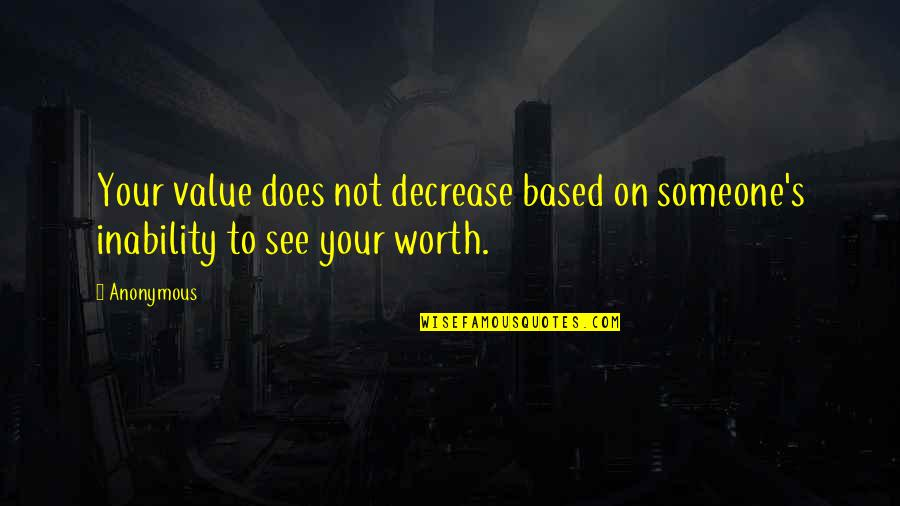 Someone's Worth Quotes By Anonymous: Your value does not decrease based on someone's