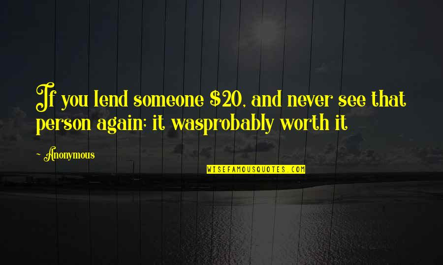 Someone's Worth Quotes By Anonymous: If you lend someone $20, and never see
