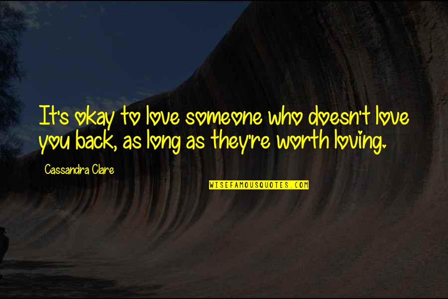 Someone's Worth Quotes By Cassandra Clare: It's okay to love someone who doesn't love