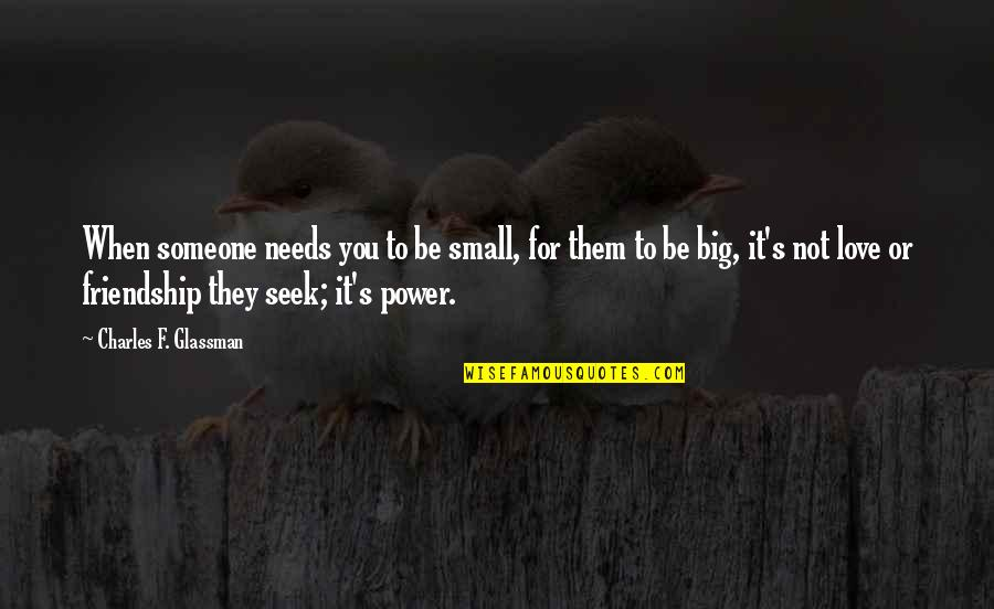 Someone's Worth Quotes By Charles F. Glassman: When someone needs you to be small, for