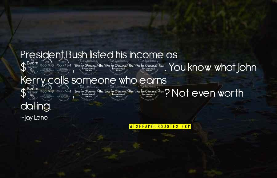 Someone's Worth Quotes By Jay Leno: President Bush listed his income as $822,000. You
