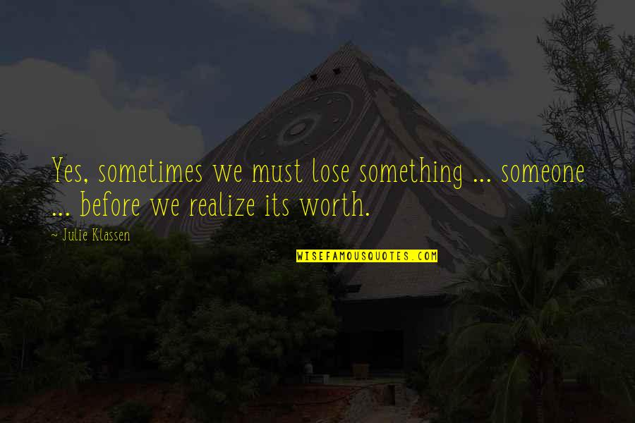Someone's Worth Quotes By Julie Klassen: Yes, sometimes we must lose something ... someone