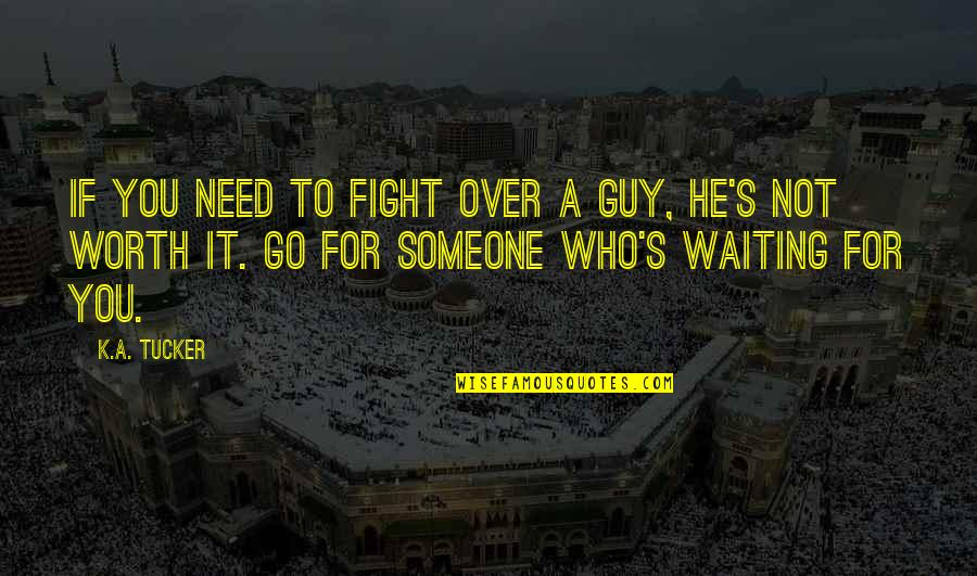 Someone's Worth Quotes By K.A. Tucker: If you need to fight over a guy,