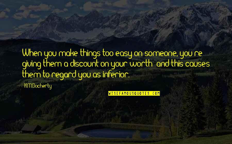 Someone's Worth Quotes By K.M.Docherty: When you make things too easy on someone,