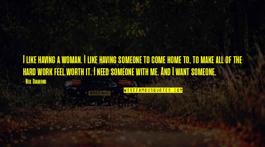 Someone's Worth Quotes By Neil Diamond: I like having a woman. I like having