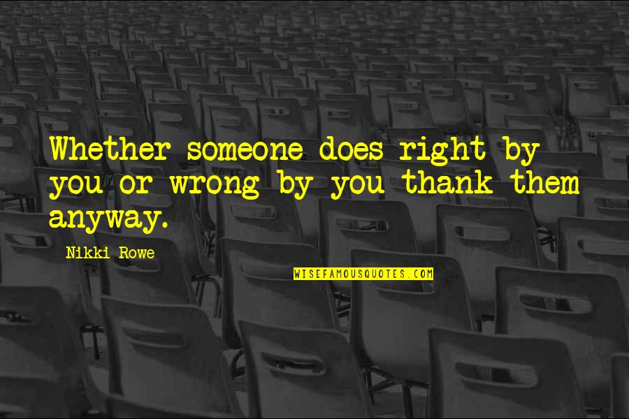 Someone's Worth Quotes By Nikki Rowe: Whether someone does right by you or wrong