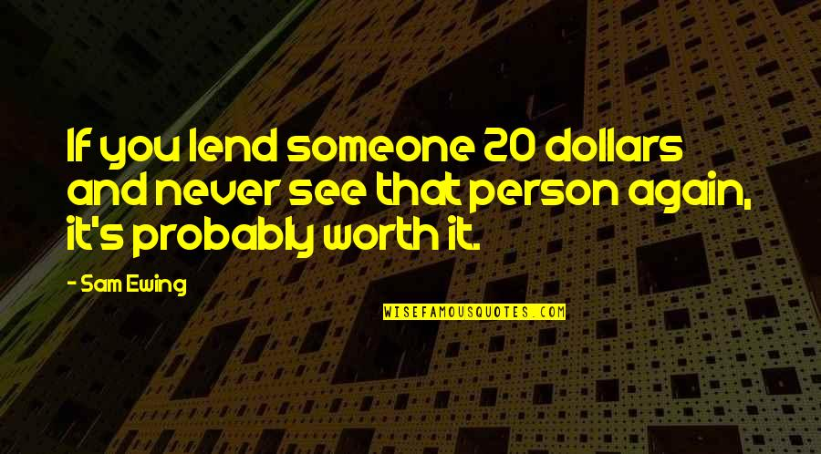 Someone's Worth Quotes By Sam Ewing: If you lend someone 20 dollars and never