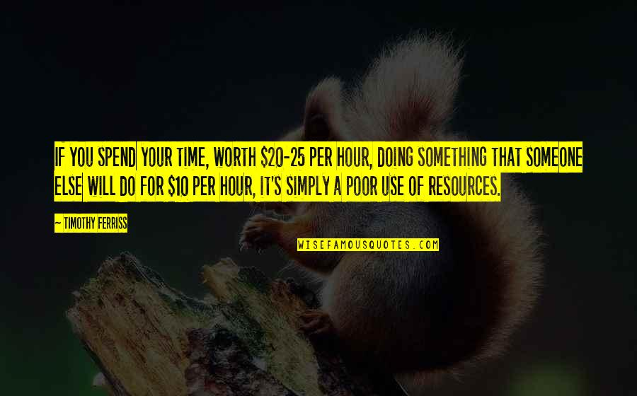 Someone's Worth Quotes By Timothy Ferriss: If you spend your time, worth $20-25 per