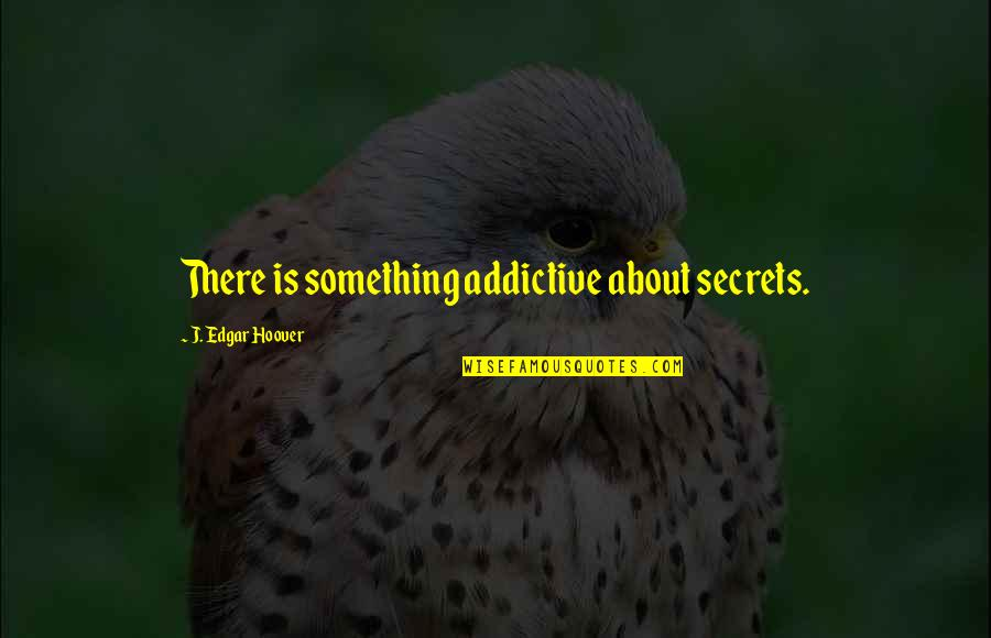 Something About You Is So Addictive Quotes By J. Edgar Hoover: There is something addictive about secrets.