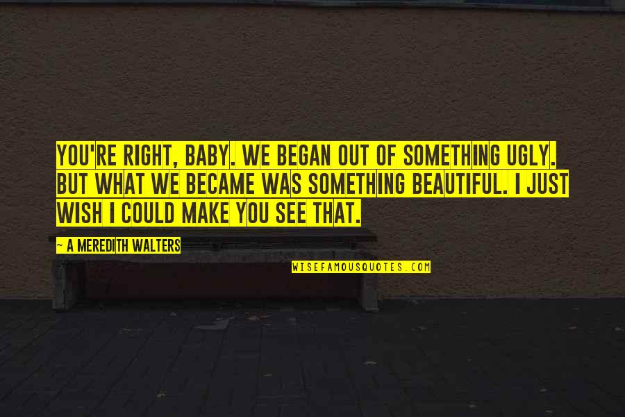 Something Beautiful Quotes By A Meredith Walters: You're right, baby. We began out of something