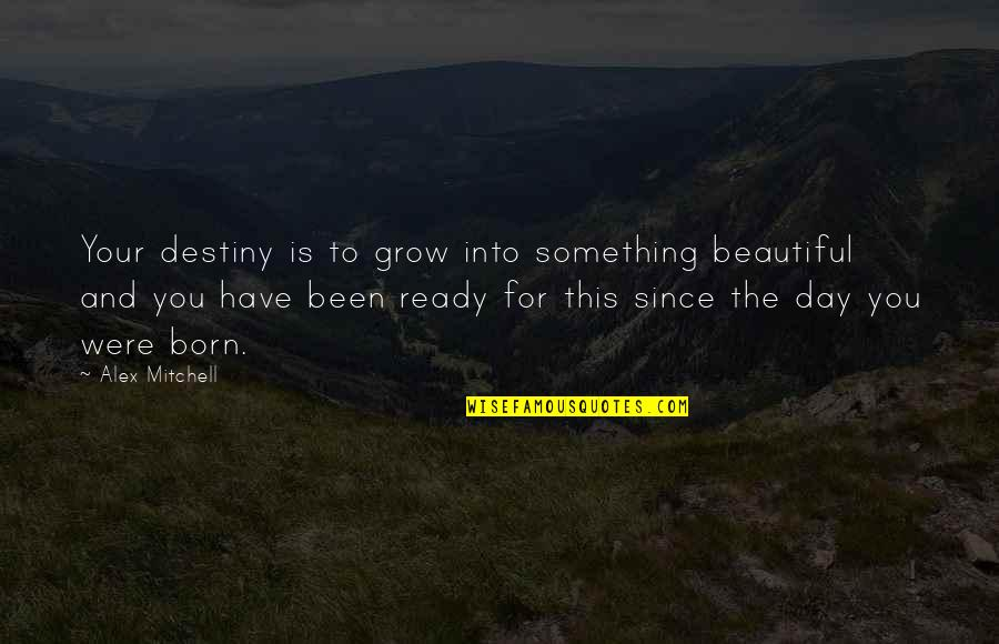 Something Beautiful Quotes By Alex Mitchell: Your destiny is to grow into something beautiful