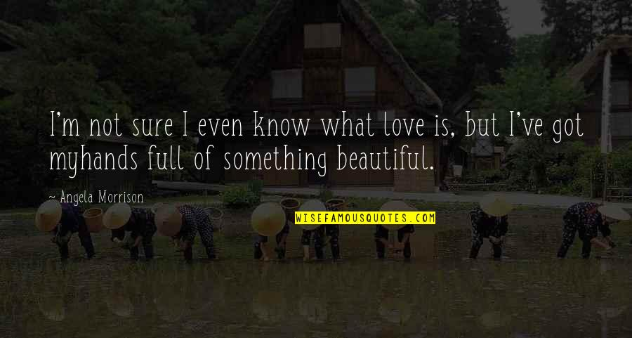 Something Beautiful Quotes By Angela Morrison: I'm not sure I even know what love