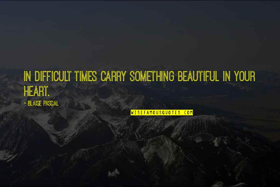 Something Beautiful Quotes By Blaise Pascal: In difficult times carry something beautiful in your