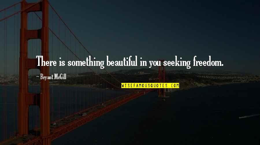 Something Beautiful Quotes By Bryant McGill: There is something beautiful in you seeking freedom.
