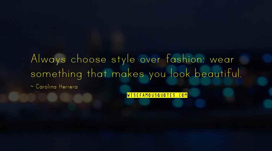 Something Beautiful Quotes By Carolina Herrera: Always choose style over fashion: wear something that