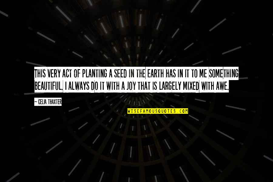 Something Beautiful Quotes By Celia Thaxter: This very act of planting a seed in