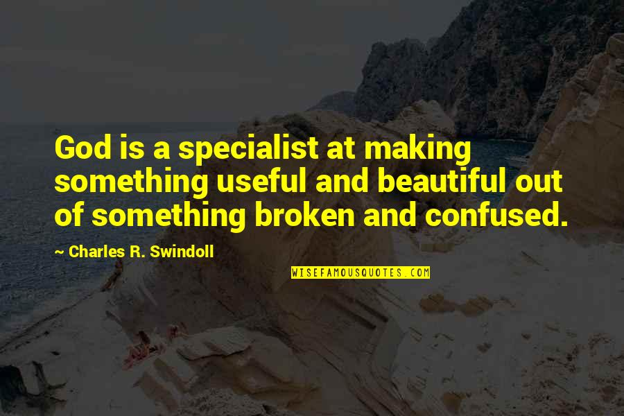 Something Beautiful Quotes By Charles R. Swindoll: God is a specialist at making something useful